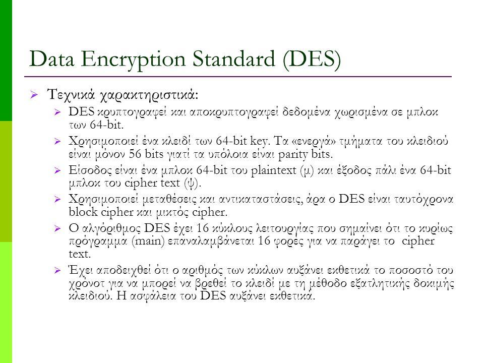 Data Encryption Standard (DES)  Τεχνικά χαρακτηριστικά:  DES κρυπτογραφεί και αποκρυπτογραφεί δεδομένα χωρισμένα σε μπλοκ των 64-bit.  Χρησιμοποιεί