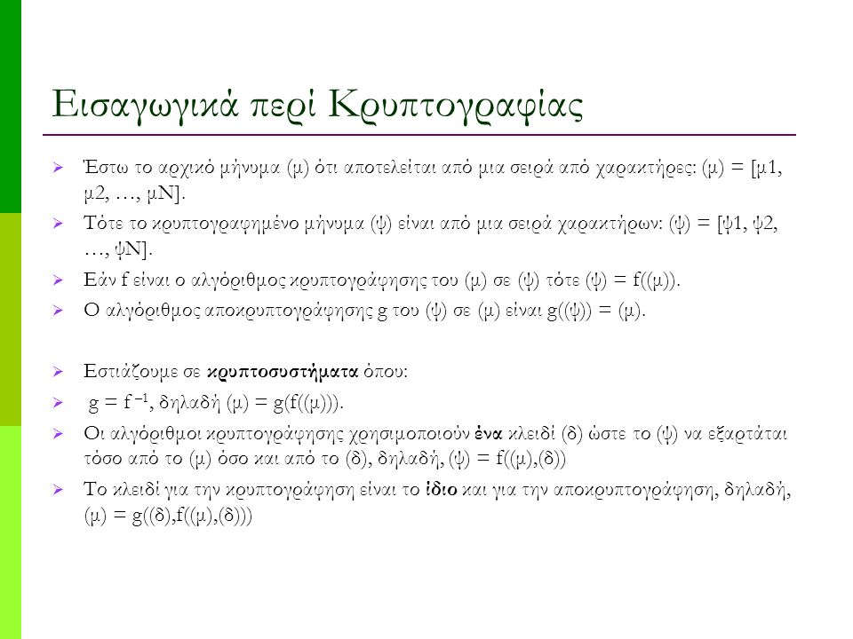 Πολυαφλαβητικές Τεχνικές Αντικατάστασης  Τα μήνυμα (μ) γράφεται ως ένα «περιοδικό» κείμενο με μήκος κλειδιού (ζ) ως εξής: (μ) = μ1μ2…μ(ζ)μ(ζ+1)μ(ζ+2)…μ(2ζ)μ(2ζ+1)μ(2ζ+2)…μ(3ζ) μ(3ζ+1)μ(3ζ+2)…μ(4ζ)…  Τα μήνυμα (ψ) γράφεται ως ένα «περιοδικό» κείμενο με μήκος κλειδιού (ζ) ως εξής: (ψ) = f 1 (μ1)f 2 (μ2)…f ζ (μ(ζ)) f 1 (μ(ζ+1))f 2 (μ(ζ+2))…f ζ (μ(2ζ)) f 1 (μ(2ζ+1))f 2 (μ(2ζ+2))…f ζ (μ(3ζ)) f 1 (μ(3ζ+1))f 2 (μ(3ζ+2))…f ζ (μ(4ζ))… Αν ζ = 1 τότε έχουμε μονοαλφαβητική μέθοδο!