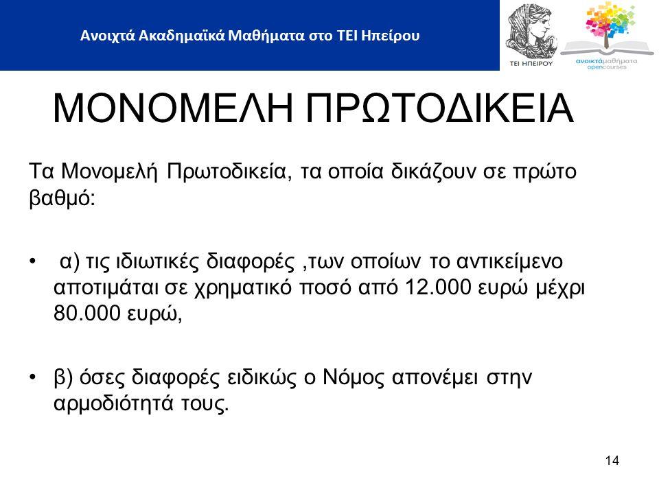 Τα Μονομελή Πρωτοδικεία, τα οποία δικάζουν σε πρώτο βαθμό: α) τις ιδιωτικές διαφορές,των οποίων το αντικείμενο αποτιμάται σε χρηματικό ποσό από 12.000 ευρώ μέχρι 80.000 ευρώ, β) όσες διαφορές ειδικώς ο Νόμος απονέμει στην αρμοδιότητά τους.