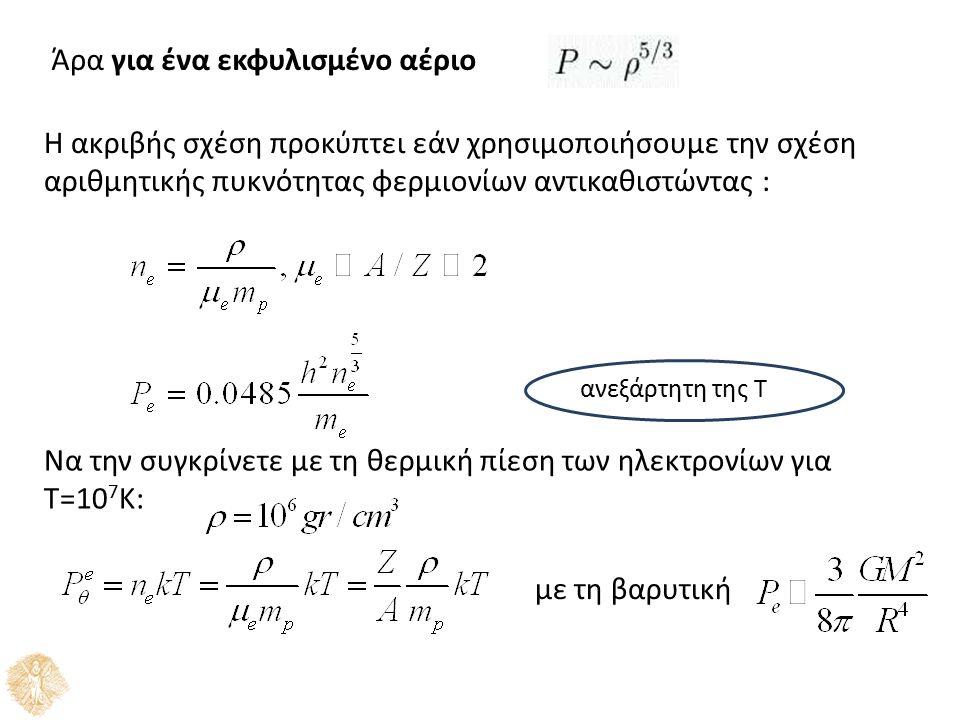 Άρα για ένα εκφυλισμένο αέριο H ακριβής σχέση προκύπτει εάν χρησιμοποιήσουμε την σχέση αριθμητικής πυκνότητας φερμιονίων αντικαθιστώντας : ανεξάρτητη της Τ Να την συγκρίνετε με τη θερμική πίεση των ηλεκτρονίων για Τ=10 7 Κ: με τη βαρυτική