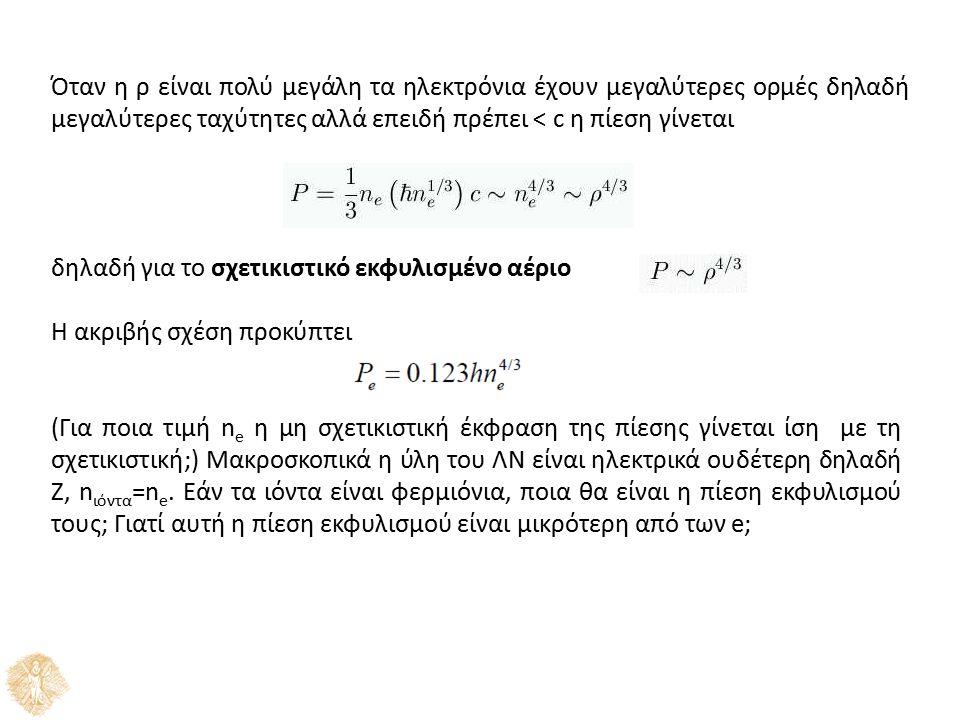 Όταν η ρ είναι πολύ μεγάλη τα ηλεκτρόνια έχουν μεγαλύτερες ορμές δηλαδή μεγαλύτερες ταχύτητες αλλά επειδή πρέπει < c η πίεση γίνεται δηλαδή για το σχετικιστικό εκφυλισμένο αέριο H ακριβής σχέση προκύπτει (Για ποια τιμή n e η μη σχετικιστική έκφραση της πίεσης γίνεται ίση με τη σχετικιστική;) Μακροσκοπικά η ύλη του ΛΝ είναι ηλεκτρικά ουδέτερη δηλαδή Ζ, n ιόντα =n e.