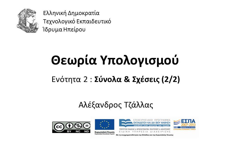1 Θεωρία Υπολογισμού Ενότητα 2 : Σύνολα & Σχέσεις (2/2) Αλέξανδρος Τζάλλας Ελληνική Δημοκρατία Τεχνολογικό Εκπαιδευτικό Ίδρυμα Ηπείρου