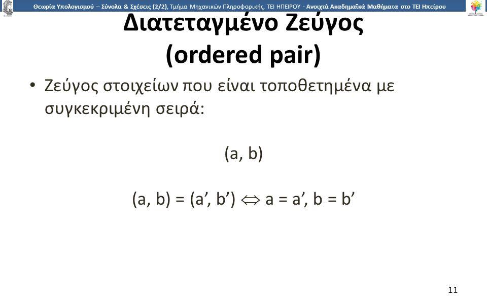 1 Θεωρία Υπολογισμού – Σύνολα & Σχέσεις (2/2), Τμήμα Μηχανικών Πληροφορικής, ΤΕΙ ΗΠΕΙΡΟΥ - Ανοιχτά Ακαδημαϊκά Μαθήματα στο ΤΕΙ Ηπείρου Διατεταγμένο Ζεύγος (ordered pair) Ζεύγος στοιχείων που είναι τοποθετημένα με συγκεκριμένη σειρά: (a, b) (a, b) = (a', b')  a = a', b = b' 11
