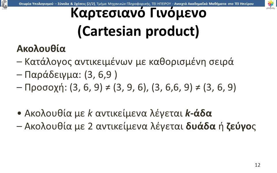 1212 Θεωρία Υπολογισμού – Σύνολα & Σχέσεις (2/2), Τμήμα Μηχανικών Πληροφορικής, ΤΕΙ ΗΠΕΙΡΟΥ - Ανοιχτά Ακαδημαϊκά Μαθήματα στο ΤΕΙ Ηπείρου Καρτεσιανό Γινόμενο (Cartesian product) Ακολουθία – Κατάλογος αντικειμένων με καθορισμένη σειρά – Παράδειγμα: (3, 6,9 ) – Προσοχή: (3, 6, 9) ≠ (3, 9, 6), (3, 6,6, 9) ≠ (3, 6, 9) Ακολουθία με k αντικείμενα λέγεται k-άδα – Ακολουθία με 2 αντικείμενα λέγεται δυάδα ή ζεύγος 12