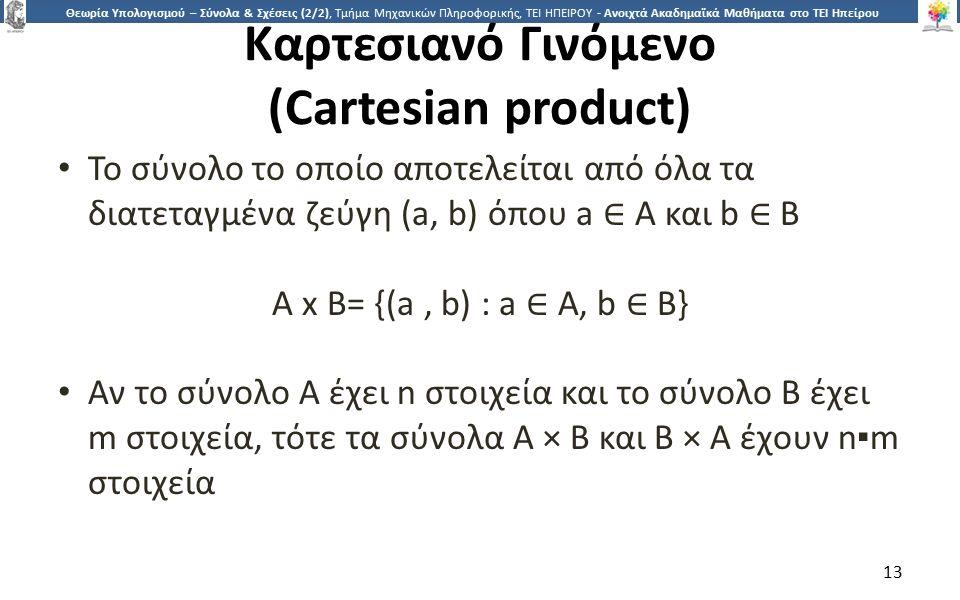 1313 Θεωρία Υπολογισμού – Σύνολα & Σχέσεις (2/2), Τμήμα Μηχανικών Πληροφορικής, ΤΕΙ ΗΠΕΙΡΟΥ - Ανοιχτά Ακαδημαϊκά Μαθήματα στο ΤΕΙ Ηπείρου Καρτεσιανό Γινόμενο (Cartesian product) Το σύνολο το οποίο αποτελείται από όλα τα διατεταγμένα ζεύγη (a, b) όπου a ∈ A και b ∈ B A x B= {(a, b) : a ∈ A, b ∈ B} Αν το σύνολο A έχει n στοιχεία και το σύνολο B έχει m στοιχεία, τότε τα σύνολα A × B και B × A έχουν n▪m στοιχεία 13