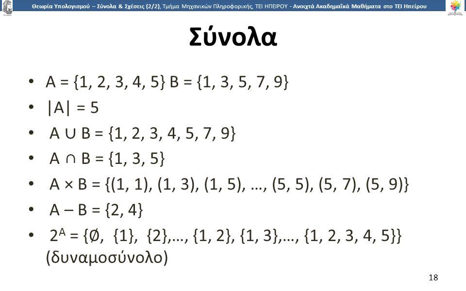 1818 Θεωρία Υπολογισμού – Σύνολα & Σχέσεις (2/2), Τμήμα Μηχανικών Πληροφορικής, ΤΕΙ ΗΠΕΙΡΟΥ - Ανοιχτά Ακαδημαϊκά Μαθήματα στο ΤΕΙ Ηπείρου Σύνολα A = {1, 2, 3, 4, 5} B = {1, 3, 5, 7, 9} |A| = 5 A ∪ B = {1, 2, 3, 4, 5, 7, 9} A ∩ B = {1, 3, 5} A × B = {(1, 1), (1, 3), (1, 5), …, (5, 5), (5, 7), (5, 9)} A – B = {2, 4} 2 A = { ∅, {1}, {2},…, {1, 2}, {1, 3},…, {1, 2, 3, 4, 5}} (δυναμοσύνολο) 18