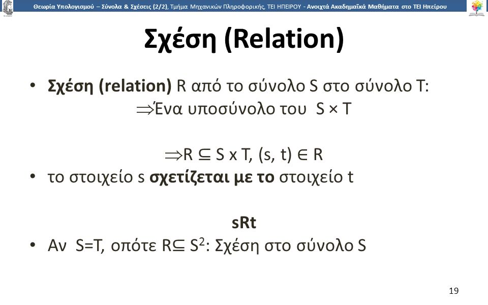 1919 Θεωρία Υπολογισμού – Σύνολα & Σχέσεις (2/2), Τμήμα Μηχανικών Πληροφορικής, ΤΕΙ ΗΠΕΙΡΟΥ - Ανοιχτά Ακαδημαϊκά Μαθήματα στο ΤΕΙ Ηπείρου Σχέση (Relation) Σχέση (relation) R από το σύνολο S στο σύνολο T:  Ένα υποσύνολο του S × T  R ⊆ S x T, (s, t) ∈ R το στοιχείο s σχετίζεται με το στοιχείο t sRt Αν S=T, οπότε R ⊆ S 2 : Σχέση στο σύνολο S 19