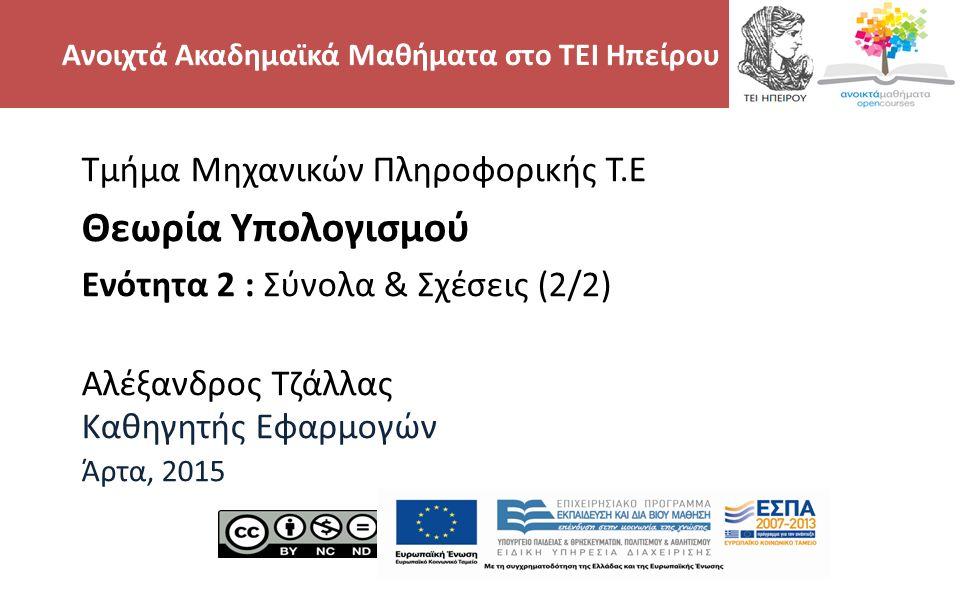 2 Τμήμα Μηχανικών Πληροφορικής Τ.Ε Θεωρία Υπολογισμού Ενότητα 2 : Σύνολα & Σχέσεις (2/2) Αλέξανδρος Τζάλλας Καθηγητής Εφαρμογών Άρτα, 2015 Ανοιχτά Ακαδημαϊκά Μαθήματα στο ΤΕΙ Ηπείρου