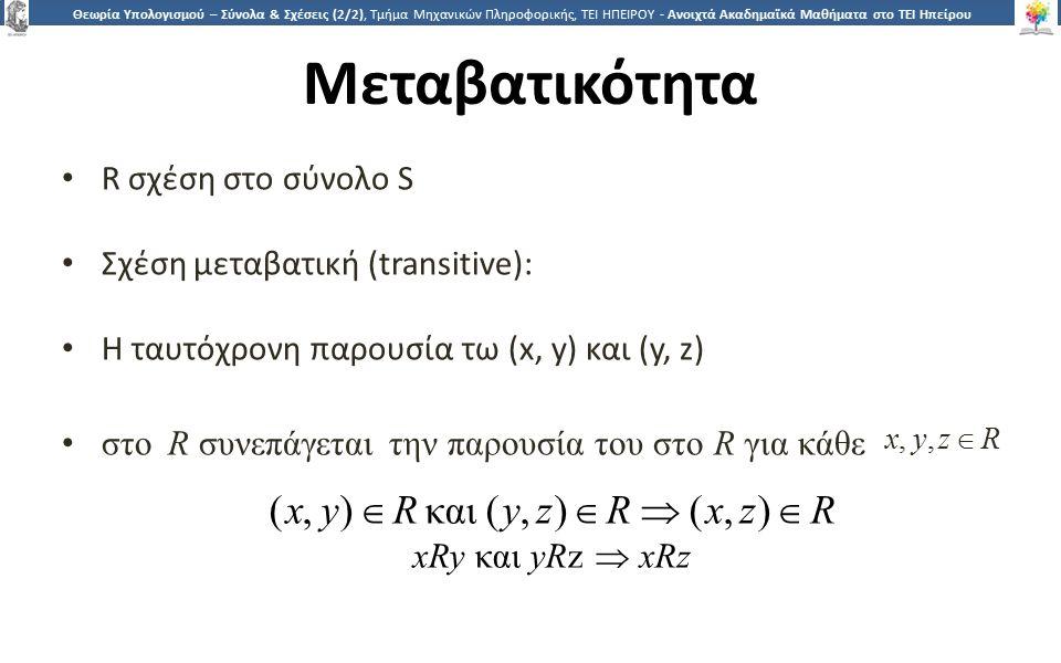 2424 Θεωρία Υπολογισμού – Σύνολα & Σχέσεις (2/2), Τμήμα Μηχανικών Πληροφορικής, ΤΕΙ ΗΠΕΙΡΟΥ - Ανοιχτά Ακαδημαϊκά Μαθήματα στο ΤΕΙ Ηπείρου Μεταβατικότητα R σχέση στο σύνολο S Σχέση μεταβατική (transitive): H ταυτόχρονη παρουσία τω (x, y) και (y, z) στοR συνεπάγεται την παρουσία του στο R για κάθε x, y, z  R (x, y)  R και ( y, z)  R  (x, z)  R xRy και yRz  xRz