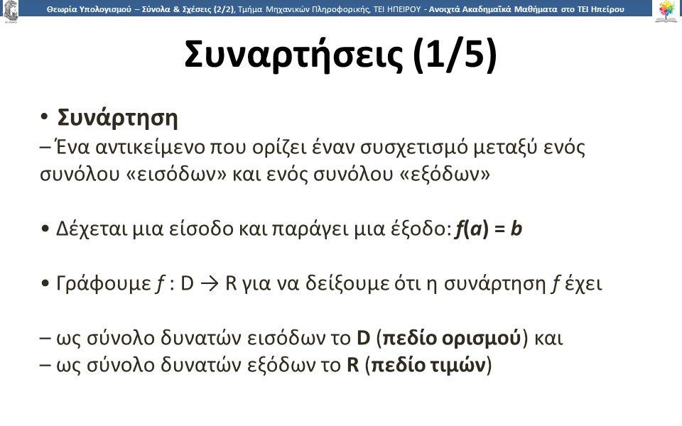 2626 Θεωρία Υπολογισμού – Σύνολα & Σχέσεις (2/2), Τμήμα Μηχανικών Πληροφορικής, ΤΕΙ ΗΠΕΙΡΟΥ - Ανοιχτά Ακαδημαϊκά Μαθήματα στο ΤΕΙ Ηπείρου Συναρτήσεις (1/5) Συνάρτηση – Ένα αντικείμενο που ορίζει έναν συσχετισμό μεταξύ ενός συνόλου «εισόδων» και ενός συνόλου «εξόδων» Δέχεται μια είσοδο και παράγει μια έξοδο: f(a) = b Γράφουμε f : D → R για να δείξουμε ότι η συνάρτηση f έχει – ως σύνολο δυνατών εισόδων το D (πεδίο ορισμού) και – ως σύνολο δυνατών εξόδων το R (πεδίο τιμών)
