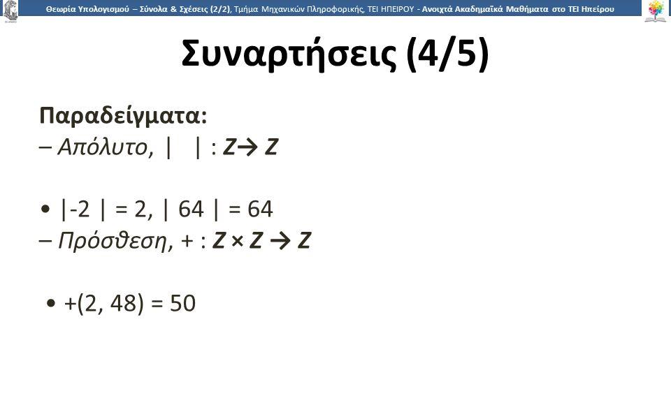 2929 Θεωρία Υπολογισμού – Σύνολα & Σχέσεις (2/2), Τμήμα Μηχανικών Πληροφορικής, ΤΕΙ ΗΠΕΙΡΟΥ - Ανοιχτά Ακαδημαϊκά Μαθήματα στο ΤΕΙ Ηπείρου Συναρτήσεις (4/5) Παραδείγματα: – Απόλυτο, | | : Z→ Z |-2 | = 2, | 64 | = 64 – Πρόσθεση, + : Z × Z → Z +(2, 48) = 50