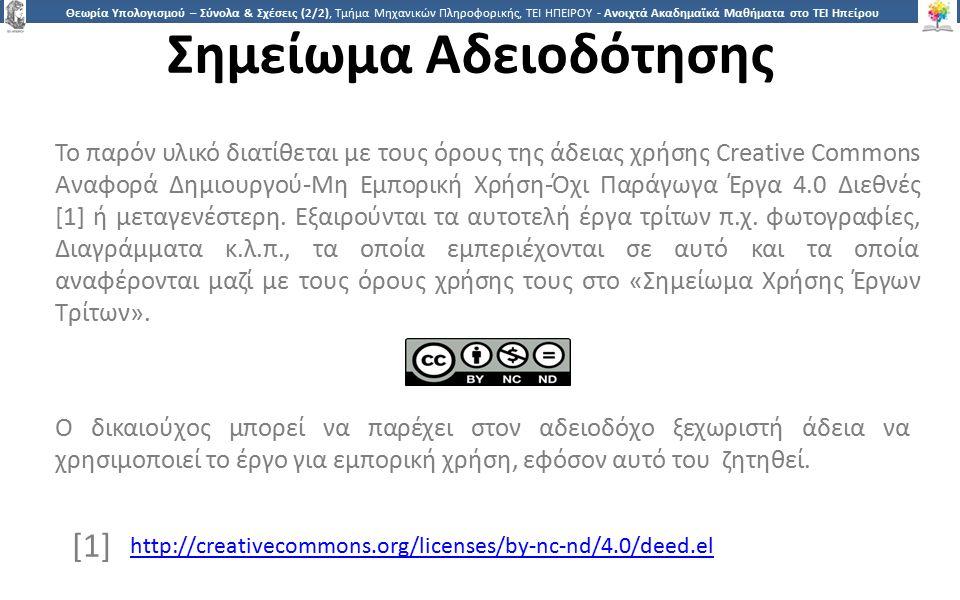 3636 Θεωρία Υπολογισμού – Σύνολα & Σχέσεις (2/2), Τμήμα Μηχανικών Πληροφορικής, ΤΕΙ ΗΠΕΙΡΟΥ - Ανοιχτά Ακαδημαϊκά Μαθήματα στο ΤΕΙ Ηπείρου Σημείωμα Αδειοδότησης Το παρόν υλικό διατίθεται με τους όρους της άδειας χρήσης Creative Commons Αναφορά Δημιουργού-Μη Εμπορική Χρήση-Όχι Παράγωγα Έργα 4.0 Διεθνές [1] ή μεταγενέστερη.
