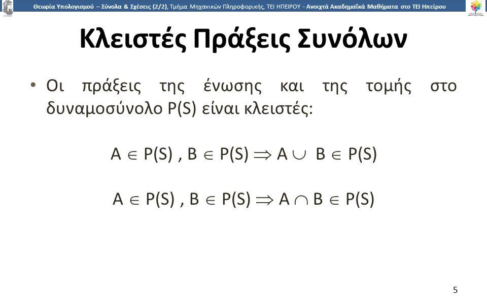 5 Θεωρία Υπολογισμού – Σύνολα & Σχέσεις (2/2), Τμήμα Μηχανικών Πληροφορικής, ΤΕΙ ΗΠΕΙΡΟΥ - Ανοιχτά Ακαδημαϊκά Μαθήματα στο ΤΕΙ Ηπείρου Κλειστές Πράξεις Συνόλων Οι πράξεις της ένωσης και της τομής στο δυναμοσύνολο P(S) είναι κλειστές: Α  P(S), Β  P(S)  Α  Β  P(S) Α  P(S), Β  P(S)  Α  Β  P(S) 5