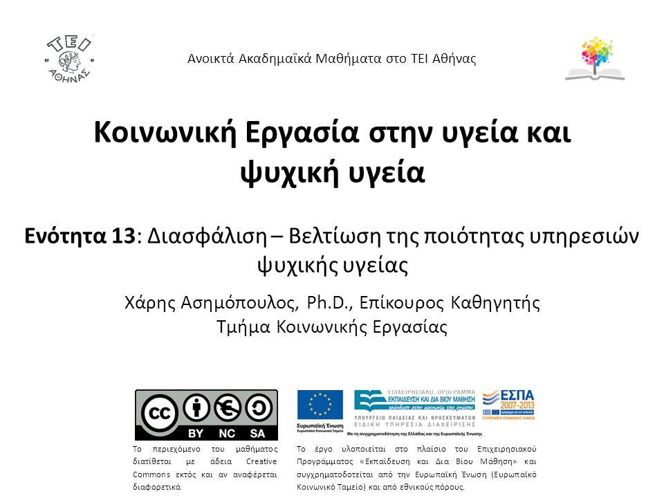 Κοινωνική Εργασία στην υγεία και ψυχική υγεία Ενότητα 13: Διασφάλιση – Βελτίωση της ποιότητας υπηρεσιών ψυχικής υγείας Χάρης Ασημόπουλος, Ph.D., Επίκουρος Καθηγητής Τμήμα Κοινωνικής Εργασίας Ανοικτά Ακαδημαϊκά Μαθήματα στο ΤΕΙ Αθήνας Το περιεχόμενο του μαθήματος διατίθεται με άδεια Creative Commons εκτός και αν αναφέρεται διαφορετικά Το έργο υλοποιείται στο πλαίσιο του Επιχειρησιακού Προγράμματος «Εκπαίδευση και Δια Βίου Μάθηση» και συγχρηματοδοτείται από την Ευρωπαϊκή Ένωση (Ευρωπαϊκό Κοινωνικό Ταμείο) και από εθνικούς πόρους.