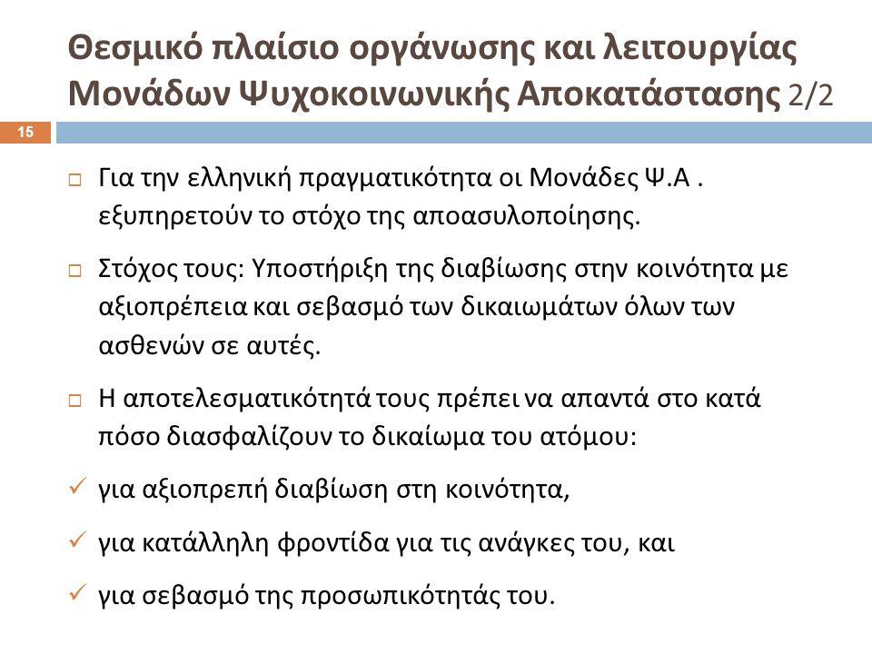 Για την ελληνική πραγματικότητα οι Μονάδες Ψ. Α. εξυπηρετούν το στόχο της αποασυλοποίησης.  Στόχος τους : Υποστήριξη της διαβίωσης στην κοινότητα μ
