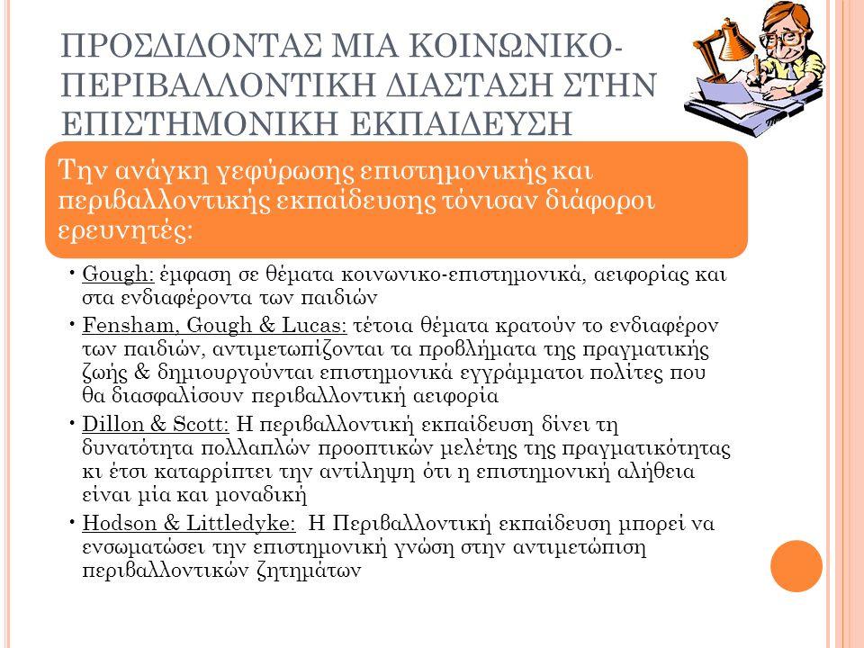 ΠΡΟΣΔΙΔΟΝΤΑΣ ΜΙΑ ΚΟΙΝΩΝΙΚΟ- ΠΕΡΙΒΑΛΛΟΝΤΙΚΗ ΔΙΑΣΤΑΣΗ ΣΤΗΝ ΕΠΙΣΤΗΜΟΝΙΚΗ ΕΚΠΑΙΔΕΥΣΗ Την ανάγκη γεφύρωσης επιστημονικής και περιβαλλοντικής εκπαίδευσης τόνισαν διάφοροι ερευνητές: Gough: έμφαση σε θέματα κοινωνικο-επιστημονικά, αειφορίας και στα ενδιαφέροντα των παιδιών Fensham, Gough & Lucas: τέτοια θέματα κρατούν το ενδιαφέρον των παιδιών, αντιμετωπίζονται τα προβλήματα της πραγματικής ζωής & δημιουργούνται επιστημονικά εγγράμματοι πολίτες που θα διασφαλίσουν περιβαλλοντική αειφορία Dillon & Scott: Η περιβαλλοντική εκπαίδευση δίνει τη δυνατότητα πολλαπλών προοπτικών μελέτης της πραγματικότητας κι έτσι καταρρίπτει την αντίληψη ότι η επιστημονική αλήθεια είναι μία και μοναδική Hodson & Littledyke: Η Περιβαλλοντική εκπαίδευση μπορεί να ενσωματώσει την επιστημονική γνώση στην αντιμετώπιση περιβαλλοντικών ζητημάτων