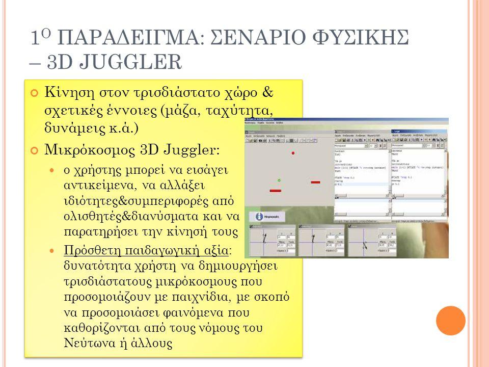 1 Ο ΠΑΡΑΔΕΙΓΜΑ: ΣΕΝΑΡΙΟ ΦΥΣΙΚΗΣ – 3D JUGGLER Κίνηση στον τρισδιάστατο χώρο & σχετικές έννοιες (μάζα, ταχύτητα, δυνάμεις κ.ά.) Μικρόκοσμος 3D Juggler: ο χρήστης μπορεί να εισάγει αντικείμενα, να αλλάξει ιδιότητες&συμπεριφορές από ολισθητές&διανύσματα και να παρατηρήσει την κίνησή τους Πρόσθετη παιδαγωγική αξία: δυνατότητα χρήστη να δημιουργήσει τρισδιάστατους μικρόκοσμους που προσομοιάζουν με παιχνίδια, με σκοπό να προσομοιάσει φαινόμενα που καθορίζονται από τους νόμους του Νεύτωνα ή άλλους Κίνηση στον τρισδιάστατο χώρο & σχετικές έννοιες (μάζα, ταχύτητα, δυνάμεις κ.ά.) Μικρόκοσμος 3D Juggler: ο χρήστης μπορεί να εισάγει αντικείμενα, να αλλάξει ιδιότητες&συμπεριφορές από ολισθητές&διανύσματα και να παρατηρήσει την κίνησή τους Πρόσθετη παιδαγωγική αξία: δυνατότητα χρήστη να δημιουργήσει τρισδιάστατους μικρόκοσμους που προσομοιάζουν με παιχνίδια, με σκοπό να προσομοιάσει φαινόμενα που καθορίζονται από τους νόμους του Νεύτωνα ή άλλους