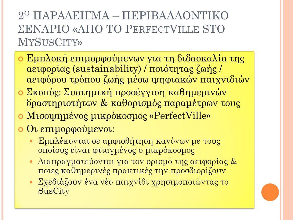 2 Ο ΠΑΡΑΔΕΙΓΜΑ – ΠΕΡΙΒΑΛΛΟΝΤΙΚΟ ΣΕΝΑΡΙΟ «ΑΠO ΤΟ P ERFECT V ILLE STO M Y S US C ITY » Εμπλοκή επιμορφούμενων για τη διδασκαλία της αειφορίας (sustainability) / ποιότητας ζωής / αειφόρου τρόπου ζωής μέσω ψηφιακών παιχνιδιών Σκοπός: Συστημική προσέγγιση καθημερινών δραστηριοτήτων & καθορισμός παραμέτρων τους Μισοψημένος μικρόκοσμος «PerfectVille» Οι επιμορφούμενοι: Εμπλέκονται σε αμφισβήτηση κανόνων με τους οποίους είναι φτιαγμένος ο μικρόκοσμος Διαπραγματεύονται για τον ορισμό της αειφορίας & ποιες καθημερινές πρακτικές την προσδιορίζουν Σχεδιάζουν ένα νέο παιχνίδι χρησιμοποιώντας το SusCity Εμπλοκή επιμορφούμενων για τη διδασκαλία της αειφορίας (sustainability) / ποιότητας ζωής / αειφόρου τρόπου ζωής μέσω ψηφιακών παιχνιδιών Σκοπός: Συστημική προσέγγιση καθημερινών δραστηριοτήτων & καθορισμός παραμέτρων τους Μισοψημένος μικρόκοσμος «PerfectVille» Οι επιμορφούμενοι: Εμπλέκονται σε αμφισβήτηση κανόνων με τους οποίους είναι φτιαγμένος ο μικρόκοσμος Διαπραγματεύονται για τον ορισμό της αειφορίας & ποιες καθημερινές πρακτικές την προσδιορίζουν Σχεδιάζουν ένα νέο παιχνίδι χρησιμοποιώντας το SusCity