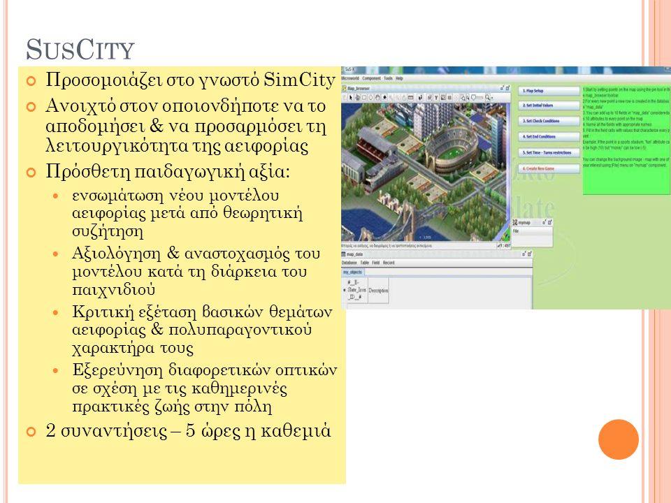 S US C ITY Προσομοιάζει στο γνωστό SimCity Ανοιχτό στον οποιονδήποτε να το αποδομήσει & να προσαρμόσει τη λειτουργικότητα της αειφορίας Πρόσθετη παιδαγωγική αξία: ενσωμάτωση νέου μοντέλου αειφορίας μετά από θεωρητική συζήτηση Αξιολόγηση & αναστοχασμός του μοντέλου κατά τη διάρκεια του παιχνιδιού Κριτική εξέταση βασικών θεμάτων αειφορίας & πολυπαραγοντικού χαρακτήρα τους Εξερεύνηση διαφορετικών οπτικών σε σχέση με τις καθημερινές πρακτικές ζωής στην πόλη 2 συναντήσεις – 5 ώρες η καθεμιά