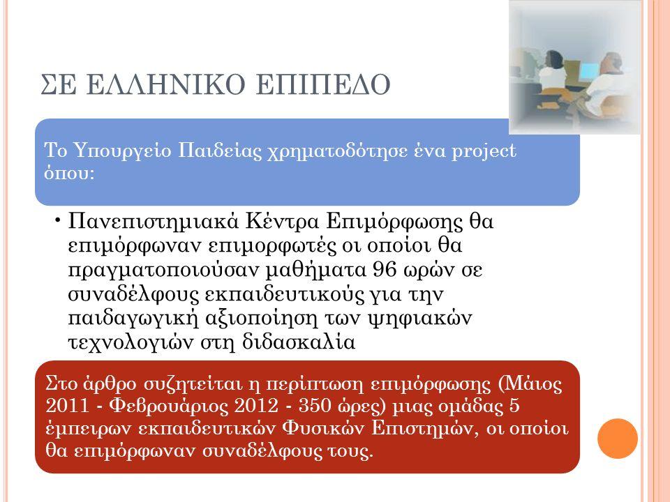 ΣΕ ΕΛΛΗΝΙΚΟ ΕΠΙΠΕΔΟ Το Υπουργείο Παιδείας χρηματοδότησε ένα project όπου: Πανεπιστημιακά Κέντρα Επιμόρφωσης θα επιμόρφωναν επιμορφωτές οι οποίοι θα πραγματοποιούσαν μαθήματα 96 ωρών σε συναδέλφους εκπαιδευτικούς για την παιδαγωγική αξιοποίηση των ψηφιακών τεχνολογιών στη διδασκαλία Στο άρθρο συζητείται η περίπτωση επιμόρφωσης (Μάιος 2011 - Φεβρουάριος 2012 - 350 ώρες) μιας ομάδας 5 έμπειρων εκπαιδευτικών Φυσικών Επιστημών, οι οποίοι θα επιμόρφωναν συναδέλφους τους.