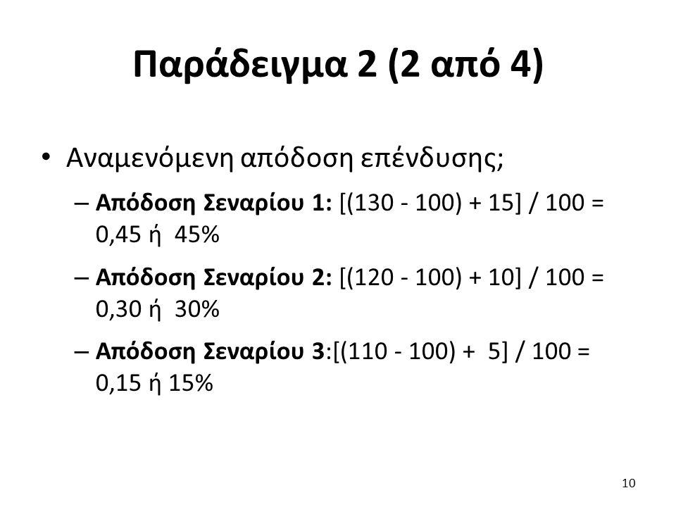 Παράδειγμα 2 (2 από 4) Αναμενόμενη απόδοση επένδυσης; – Απόδοση Σεναρίου 1: [(130 - 100) + 15] / 100 = 0,45 ή 45% – Απόδοση Σεναρίου 2: [(120 - 100) + 10] / 100 = 0,30 ή 30% – Απόδοση Σεναρίου 3:[(110 - 100) + 5] / 100 = 0,15 ή 15% 10