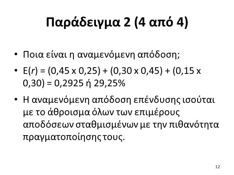 Παράδειγμα 2 (4 από 4) Ποια είναι η αναμενόμενη απόδοση; E(r) = (0,45 x 0,25) + (0,30 x 0,45) + (0,15 x 0,30) = 0,2925 ή 29,25% Η αναμενόμενη απόδοση επένδυσης ισούται με το άθροισμα όλων των επιμέρους αποδόσεων σταθμισμένων με την πιθανότητα πραγματοποίησης τους.