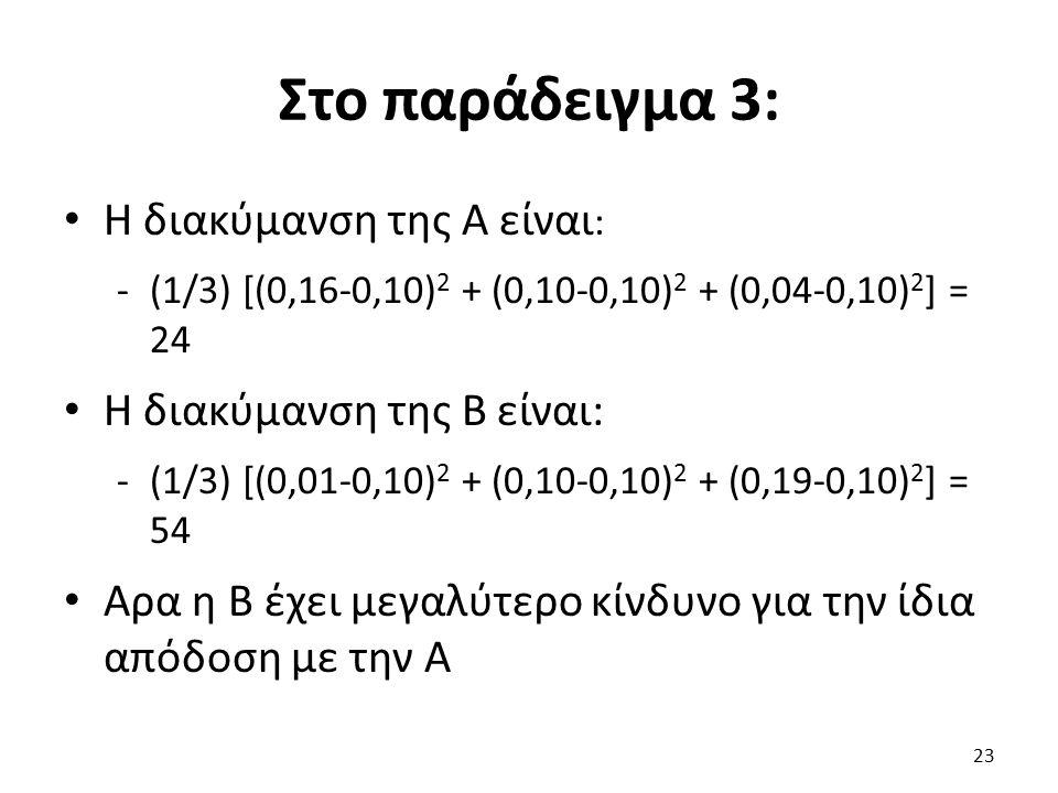 Στο παράδειγμα 3: Η διακύμανση της Α είναι : -(1/3) [(0,16-0,10) 2 + (0,10-0,10) 2 + (0,04-0,10) 2 ] = 24 Η διακύμανση της Β είναι: -(1/3) [(0,01-0,10) 2 + (0,10-0,10) 2 + (0,19-0,10) 2 ] = 54 Αρα η Β έχει μεγαλύτερο κίνδυνο για την ίδια απόδοση με την Α 23