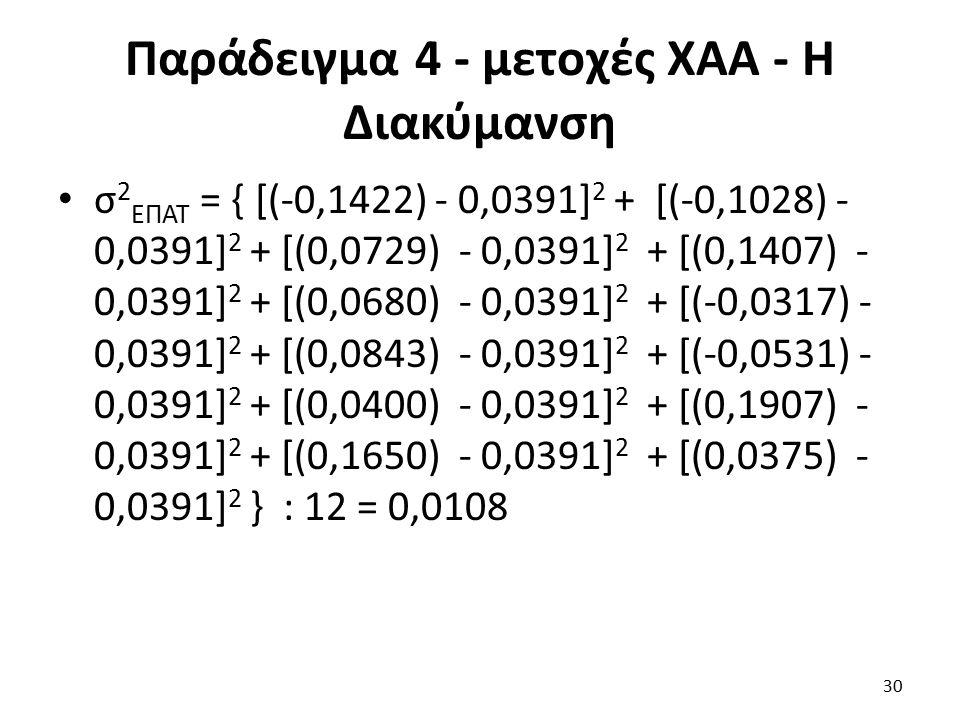 Παράδειγμα 4 - μετοχές ΧΑΑ - Η Διακύμανση σ 2 ΕΠΑΤ = { [(-0,1422) - 0,0391] 2 + [(-0,1028) - 0,0391] 2 + [(0,0729) - 0,0391] 2 + [(0,1407) - 0,0391] 2 + [(0,0680) - 0,0391] 2 + [(-0,0317) - 0,0391] 2 + [(0,0843) - 0,0391] 2 + [(-0,0531) - 0,0391] 2 + [(0,0400) - 0,0391] 2 + [(0,1907) - 0,0391] 2 + [(0,1650) - 0,0391] 2 + [(0,0375) - 0,0391] 2 } : 12 = 0,0108 30
