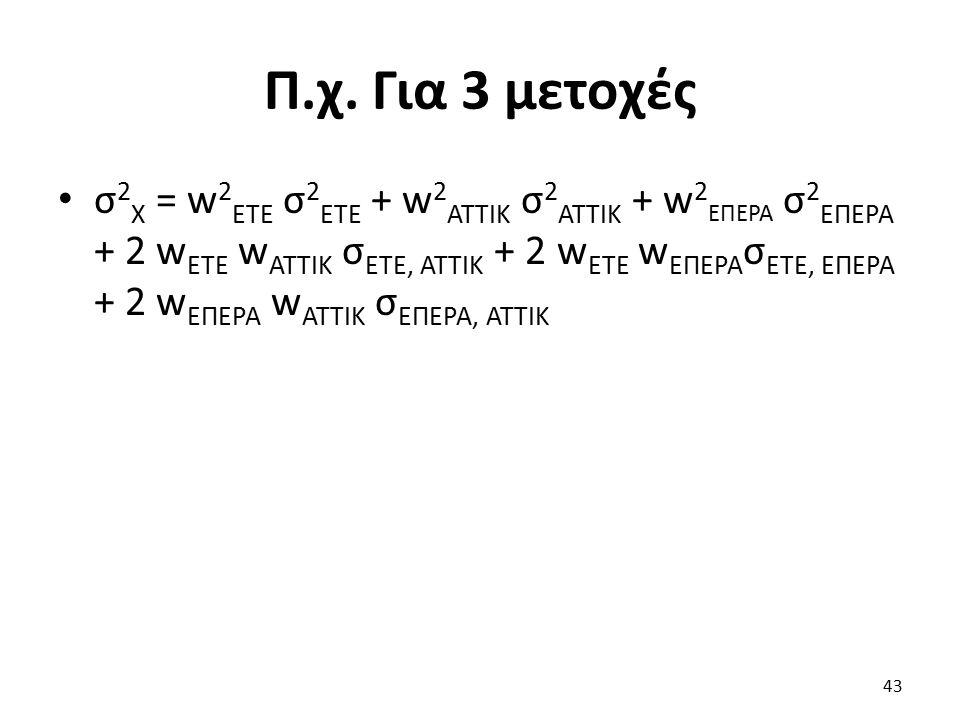 Π.χ. Για 3 μετοχές σ 2 Χ = w 2 ΕΤΕ σ 2 ΕΤΕ + w 2 ΑΤΤΙΚ σ 2 ΑΤΤΙΚ + w 2 ΕΠΕΡΑ σ 2 ΕΠΕΡΑ + 2 w ΕΤΕ w ΑΤΤΙΚ σ ΕΤΕ, ΑΤΤΙΚ + 2 w ΕΤΕ w ΕΠΕΡΑ σ ΕΤΕ, ΕΠΕΡΑ +