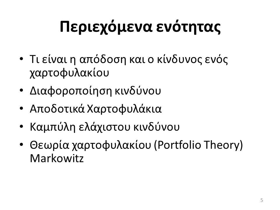 Περιεχόμενα ενότητας Tι είναι η απόδοση και ο κίνδυνος ενός χαρτοφυλακίου Διαφοροποίηση κινδύνου Αποδοτικά Χαρτοφυλάκια Καμπύλη ελάχιστου κινδύνου Θεωρία χαρτοφυλακίου (Portfolio Theory) Markowitz 5