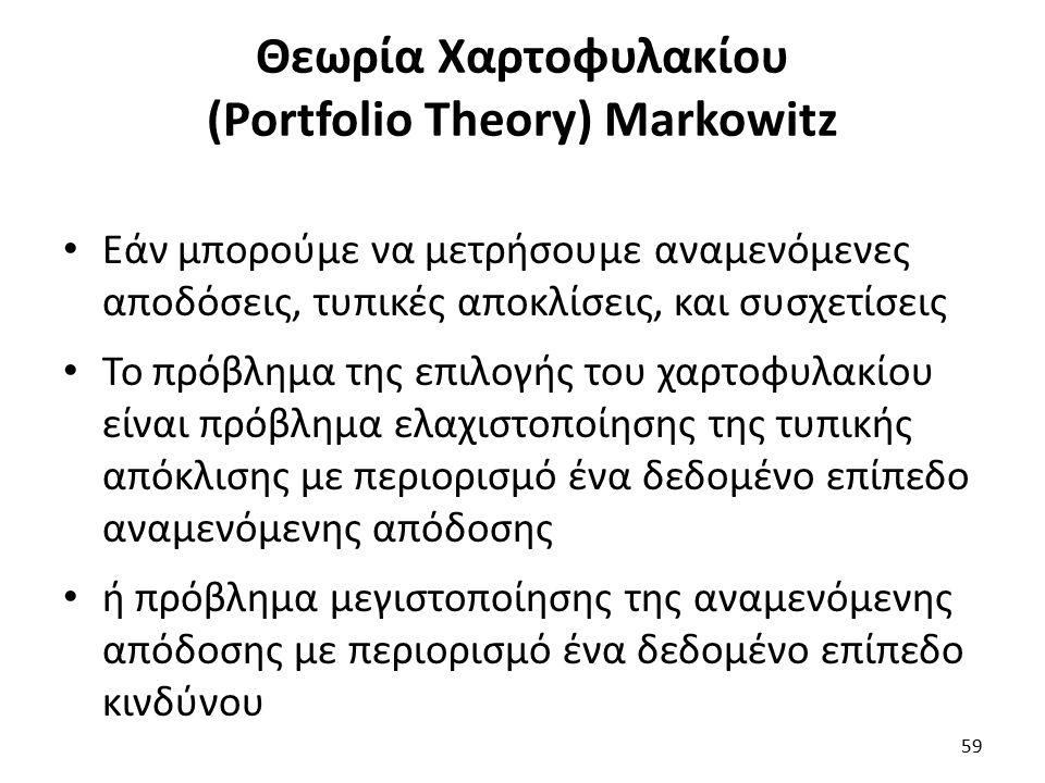 Θεωρία Χαρτοφυλακίου (Portfolio Theory) Markowitz Εάν μπορούμε να μετρήσουμε αναμενόμενες αποδόσεις, τυπικές αποκλίσεις, και συσχετίσεις Το πρόβλημα της επιλογής του χαρτοφυλακίου είναι πρόβλημα ελαχιστοποίησης της τυπικής απόκλισης με περιορισμό ένα δεδομένο επίπεδο αναμενόμενης απόδοσης ή πρόβλημα μεγιστοποίησης της αναμενόμενης απόδοσης με περιορισμό ένα δεδομένο επίπεδο κινδύνου 59