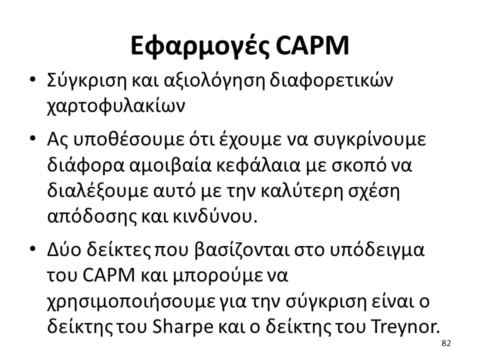Εφαρμογές CAPM Σύγκριση και αξιολόγηση διαφορετικών χαρτοφυλακίων Ας υποθέσουμε ότι έχουμε να συγκρίνουμε διάφορα αμοιβαία κεφάλαια με σκοπό να διαλέξουμε αυτό με την καλύτερη σχέση απόδοσης και κινδύνου.