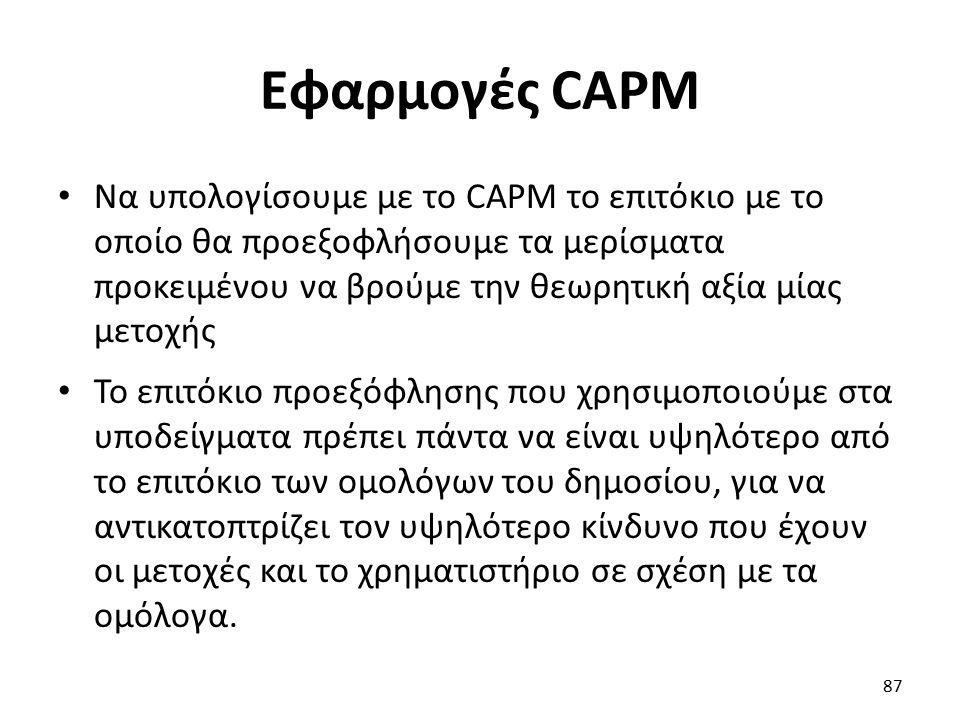 Εφαρμογές CAPM Να υπολογίσουμε με το CAPM το επιτόκιο με το οποίο θα προεξοφλήσουμε τα μερίσματα προκειμένου να βρούμε την θεωρητική αξία μίας μετοχής Το επιτόκιο προεξόφλησης που χρησιμοποιούμε στα υποδείγματα πρέπει πάντα να είναι υψηλότερο από το επιτόκιο των ομολόγων του δημοσίου, για να αντικατοπτρίζει τον υψηλότερο κίνδυνο που έχουν οι μετοχές και το χρηματιστήριο σε σχέση με τα ομόλογα.