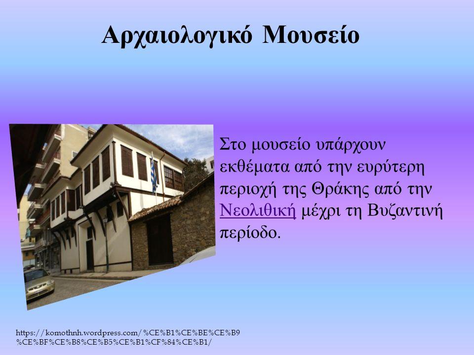 https://komothnh.wordpress.com/%CE%B1%CE%BE%CE%B9 %CE%BF%CE%B8%CE%B5%CE%B1%CF%84%CE%B1/ Αρχαιολογικό Μουσείο Στο μουσείο υπάρχουν εκθέματα από την ευρύτερη περιοχή της Θράκης από την Νεολιθική μέχρι τη Βυζαντινή περίοδο.
