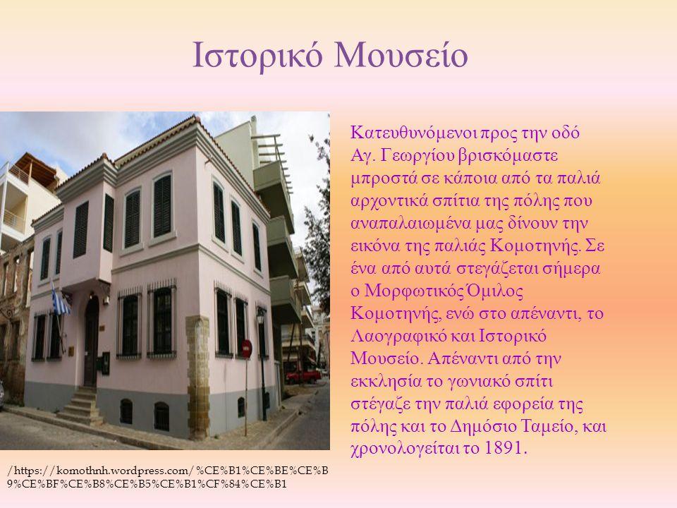 Ιστορικό Μουσείο Kατευθυνόμενοι προς την οδό Αγ. Γεωργίου βρισκόμαστε μπροστά σε κάποια από τα παλιά αρχοντικά σπίτια της πόλης που αναπαλαιωμένα μας