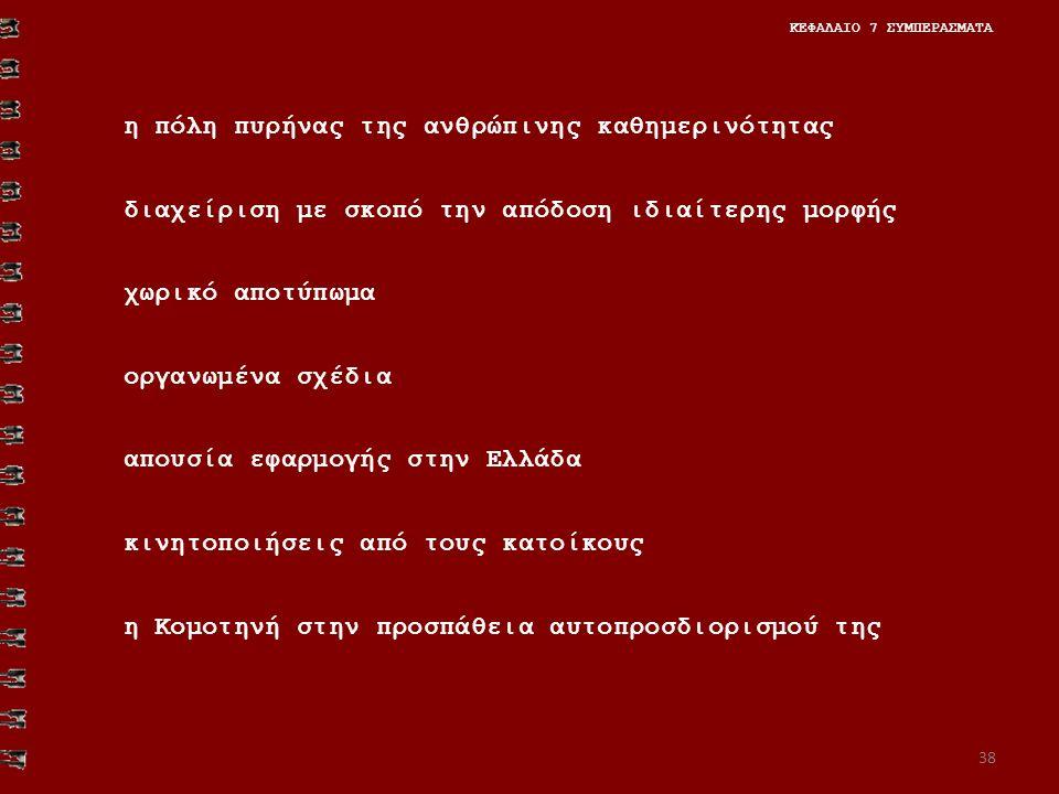 38 ΚΕΦΑΛΑΙΟ 7 ΣΥΜΠΕΡΑΣΜΑΤΑ η πόλη πυρήνας της ανθρώπινης καθημερινότητας διαχείριση με σκοπό την απόδοση ιδιαίτερης μορφής χωρικό αποτύπωμα οργανωμένα σχέδια απουσία εφαρμογής στην Ελλάδα κινητοποιήσεις από τους κατοίκους η Κομοτηνή στην προσπάθεια αυτοπροσδιορισμού της