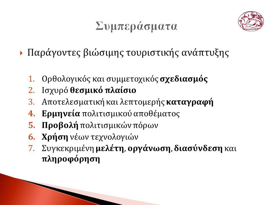  Παράγοντες βιώσιμης τουριστικής ανάπτυξης 1.Ορθολογικός και συμμετοχικός σχεδιασμός 2.Ισχυρό θεσμικό πλαίσιο 3.Αποτελεσματική και λεπτομερής καταγραφή 4.Ερμηνεία πολιτισμικού αποθέματος 5.Προβολή πολιτισμικών πόρων 6.Χρήση νέων τεχνολογιών 7.Συγκεκριμένη μελέτη, οργάνωση, διασύνδεση και πληροφόρηση