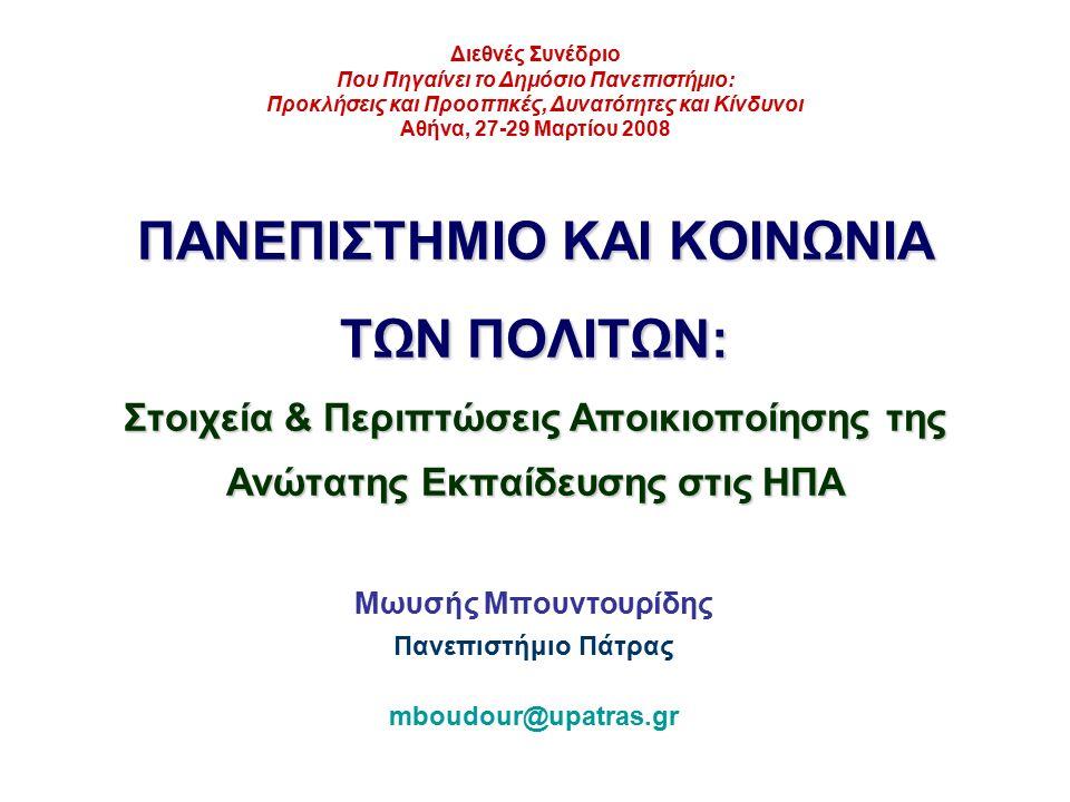 ΠΑΝΕΠΙΣΤΗΜΙΟ ΚΑΙ ΚΟΙΝΩΝΙΑ ΤΩΝ ΠΟΛΙΤΩΝ: Στοιχεία & Περιπτώσεις Αποικιοποίησης της Ανώτατης Εκπαίδευσης στις ΗΠΑ Μωυσής Μπουντουρίδης Πανεπιστήμιο Πάτρας mboudour@upatras.gr Διεθνές Συνέδριο Που Πηγαίνει το Δημόσιο Πανεπιστήμιο: Προκλήσεις και Προοπτικές, Δυνατότητες και Κίνδυνοι Αθήνα, 27-29 Μαρτίου 2008