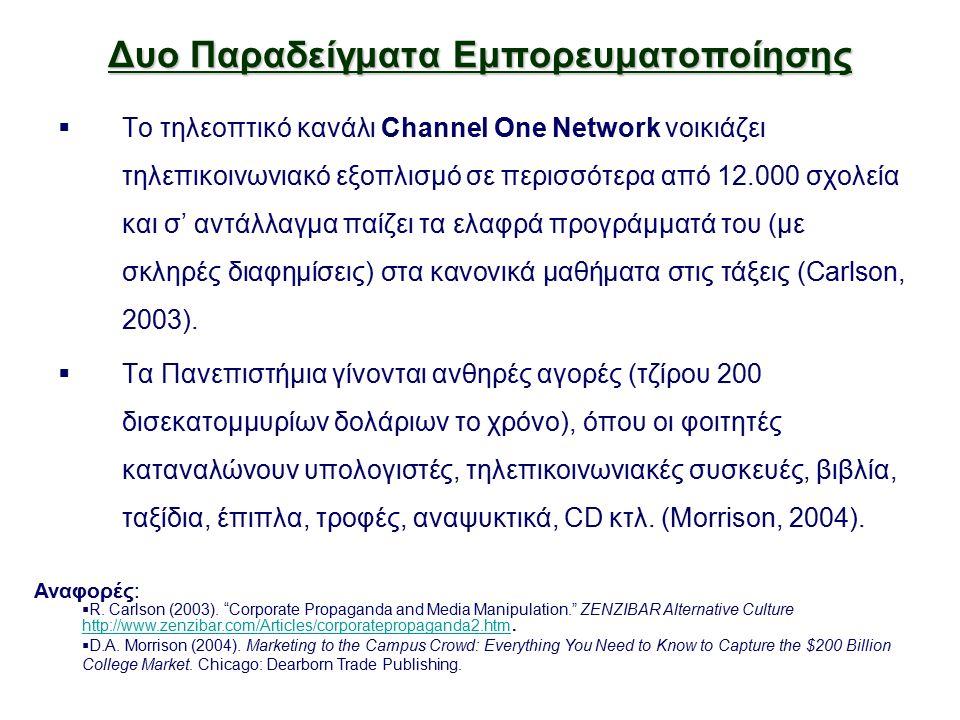 Δυο Παραδείγματα Εμπορευματοποίησης  Το τηλεοπτικό κανάλι Channel One Network νοικιάζει τηλεπικοινωνιακό εξοπλισμό σε περισσότερα από 12.000 σχολεία και σ' αντάλλαγμα παίζει τα ελαφρά προγράμματά του (με σκληρές διαφημίσεις) στα κανονικά μαθήματα στις τάξεις (Carlson, 2003).