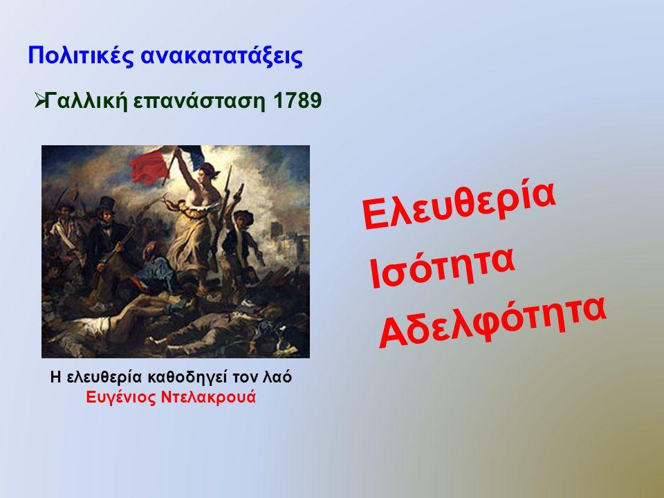 Πολιτικές ανακατατάξεις  Γαλλική επανάσταση 1789 Η ελευθερία καθοδηγεί τον λαό Ευγένιος Ντελακρουά Ελευθερία Ισότητα Αδελφότητα