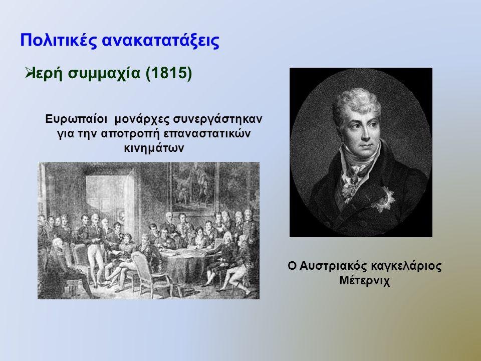 Πολιτικές ανακατατάξεις  Ιερή συμμαχία (1815) Ευρωπαίοι μονάρχες συνεργάστηκαν για την αποτροπή επαναστατικών κινημάτων Ο Αυστριακός καγκελάριος Μέτερνιχ