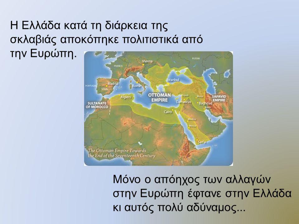 Η Ελλάδα κατά τη διάρκεια της σκλαβιάς αποκόπηκε πολιτιστικά από την Ευρώπη.