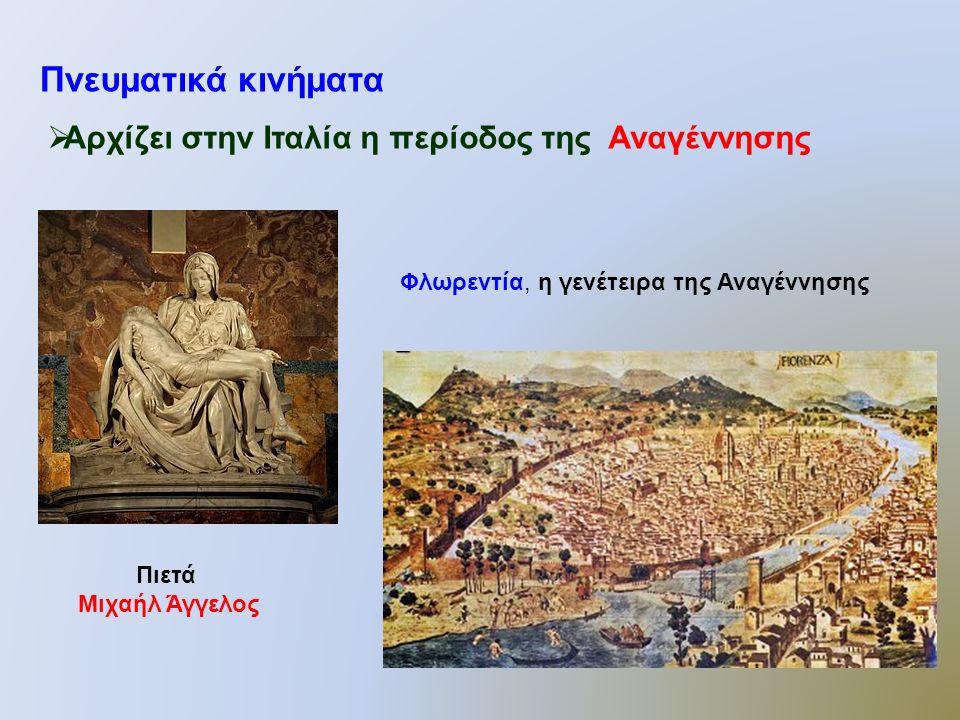 Πνευματικά κινήματα  Αρχίζει στην Ιταλία η περίοδος της Αναγέννησης Πιετά Μιχαήλ Άγγελος Φλωρεντία, η γενέτειρα της Αναγέννησης