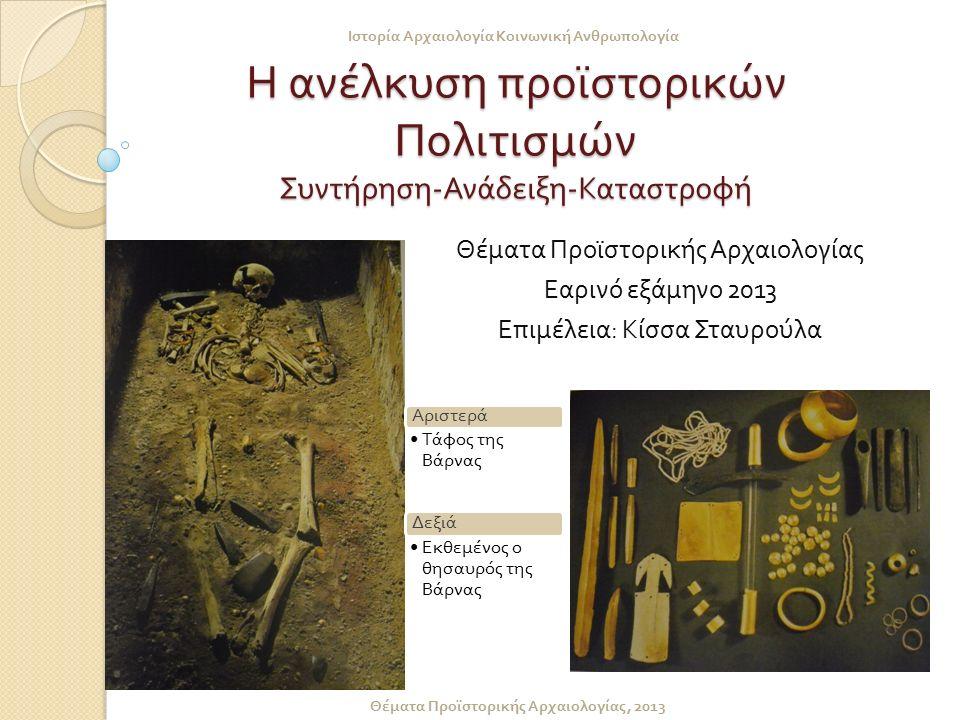 Η ανέλκυση προϊστορικών Πολιτισμών Συντήρηση - Ανάδειξη - Καταστροφή Θέματα Προϊστορικής Αρχαιολογίας Εαρινό εξάμηνο 2013 Επιμέλεια : Κίσσα Σταυρούλα Ιστορία Αρχαιολογία Κοινωνική Ανθρωπολογία Θέματα Προϊστορικής Αρχαιολογίας, 2013 Αριστερά Τάφος της Βάρνας Δεξιά Εκθεμένος ο θησαυρός της Βάρνας