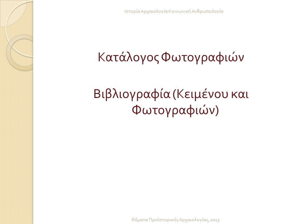 Κατάλογος Φωτογραφιών Βιβλιογραφία ( Κειμένου και Φωτογραφιών ) Ιστορία Αρχαιολογία Κοινωνική Ανθρωπολογία Θέματα Προϊστορικής Αρχαιολογίας, 2013