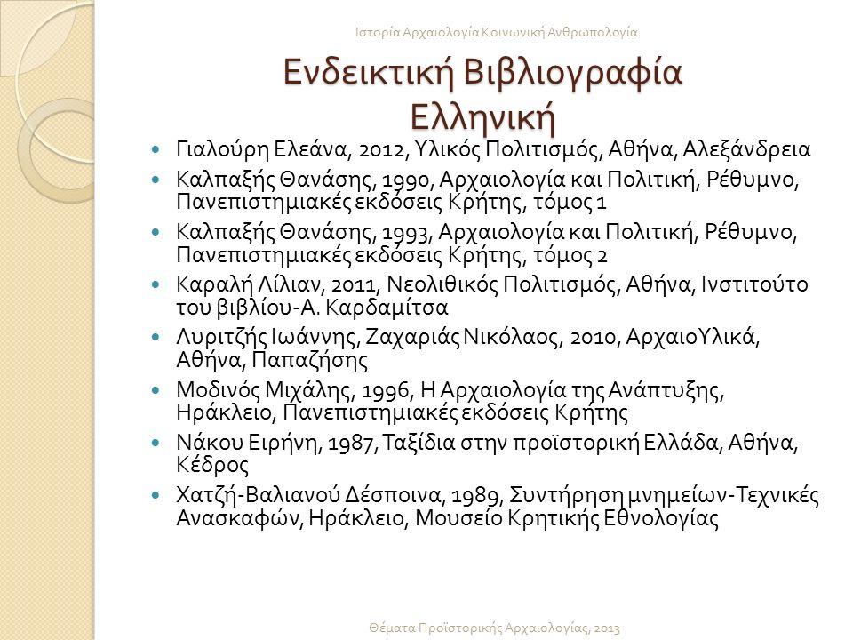 Ενδεικτική Βιβλιογραφία Ελληνική Γιαλούρη Ελεάνα, 2012, Υλικός Πολιτισμός, Αθήνα, Αλεξάνδρεια Καλπαξής Θανάσης, 1990, Αρχαιολογία και Πολιτική, Ρέθυμνο, Πανεπιστημιακές εκδόσεις Κρήτης, τόμος 1 Καλπαξής Θανάσης, 1993, Αρχαιολογία και Πολιτική, Ρέθυμνο, Πανεπιστημιακές εκδόσεις Κρήτης, τόμος 2 Καραλή Λίλιαν, 2011, Νεολιθικός Πολιτισμός, Αθήνα, Ινστιτούτο του βιβλίου - Α.