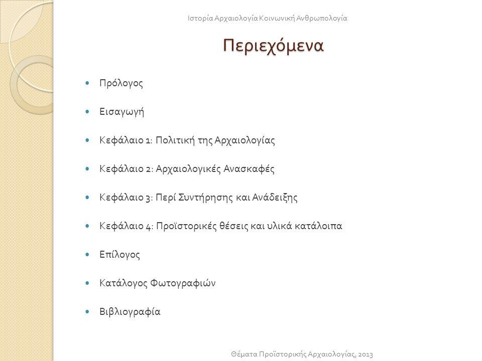 Περιεχόμενα Πρόλογος Εισαγωγή Κεφάλαιο 1: Πολιτική της Αρχαιολογίας Κεφάλαιο 2: Αρχαιολογικές Ανασκαφές Κεφάλαιο 3: Περί Συντήρησης και Ανάδειξης Κεφάλαιο 4: Προϊστορικές θέσεις και υλικά κατάλοιπα Επίλογος Κατάλογος Φωτογραφιών Βιβλιογραφία Ιστορία Αρχαιολογία Κοινωνική Ανθρωπολογία Θέματα Προϊστορικής Αρχαιολογίας, 2013
