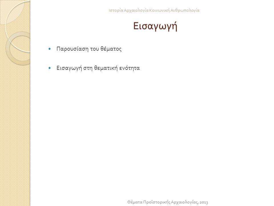 Εισαγωγή Παρουσίαση του θέματος Εισαγωγή στη θεματική ενότητα Ιστορία Αρχαιολογία Κοινωνική Ανθρωπολογία Θέματα Προϊστορικής Αρχαιολογίας, 2013