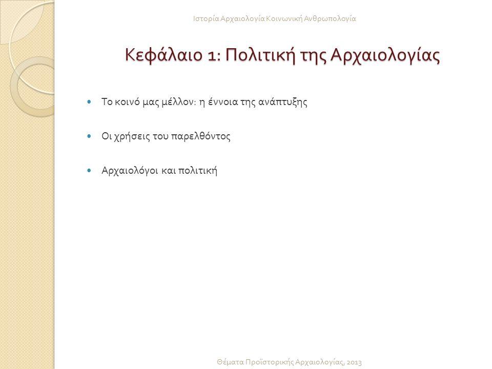 Κεφάλαιο 1: Πολιτική της Αρχαιολογίας Κεφάλαιο 1: Πολιτική της Αρχαιολογίας Το κοινό μας μέλλον : η έννοια της ανάπτυξης Οι χρήσεις του παρελθόντος Αρχαιολόγοι και πολιτική Ιστορία Αρχαιολογία Κοινωνική Ανθρωπολογία Θέματα Προϊστορικής Αρχαιολογίας, 2013