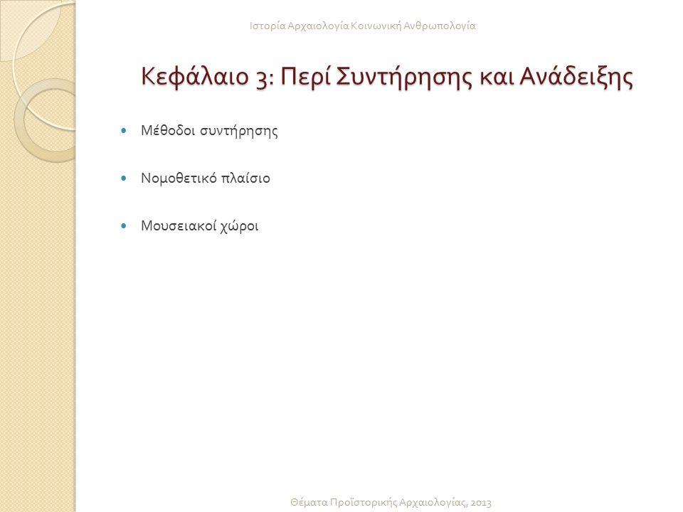 Κεφάλαιο 3: Περί Συντήρησης και Ανάδειξης Μέθοδοι συντήρησης Νομοθετικό πλαίσιο Μουσειακοί χώροι Ιστορία Αρχαιολογία Κοινωνική Ανθρωπολογία Θέματα Προ